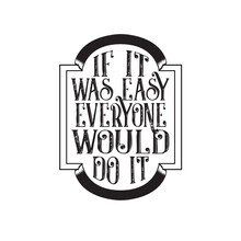 Inspiring Quote Good For T Shirt. If It Was Easy Everyone Would Do It.