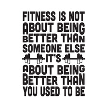 Fitness Quote Good For T Shirt. Fitness Is Not About Being Better Than Someone Else.