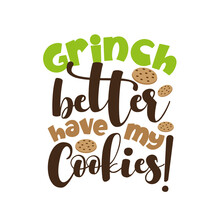Grinch Better Have My Cookies!- Funny Christmas Saying With Cookies. Good For T Shirt Print, Poster, Card, Mug, And Gift Design