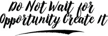 Do Not Wait For Opportunity Cr...