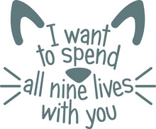 I Want To Spend All Nine Lives With You Logo Sign Inspirational Quotes And Motivational Typography Art Lettering Composition Design
