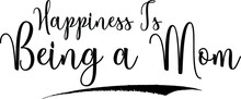 Happiness Is Being A Mom Calligraphy Handwritten Typography Text On White Background