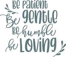 Be Patient Be Gentle Be Humble...