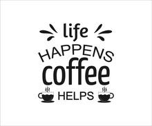 Life Happens Coffee Helps, Coffee Lover T-shirt Design, Coffee Typography Design, Quote Typography On Coffee Cups, Tshirt Design