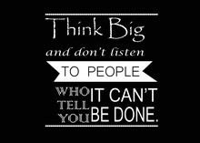 Motivational And Inspirational Quote - Think Big And Don't Listen To People Who Tell You It Can't Be Done