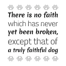 There Is No Faith Which Has Never Yet Been Broken, Except That Of A Truly Faithful Dog. Vector Quote