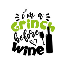 I'm A Grinch Before Wine - Funny Christmas Saying With Wineglass And Bottle. Good For T Shirt Print, Poster, Card, Gift Design.