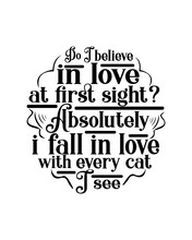 Do I Believe In Love At First Sight Absolutely I Fall In Love With Every Cat I See. Hand Drawn Typography Poster Design.