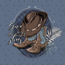 Ranch Cowgirl Boots With Hat And Exotic Palm Leaves. Give A Girl The Right Shoes - Lettering Quote. T-shirt Composition, Hand Drawn Vector Illustration.
