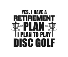 Yes, I Have A Retirement Plan I Plan To Play Disc Golf, Disc Golf T-shirt Vector, Typography T-shirt Design