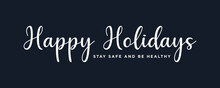 Happy Holidays ,Stay Safe And Be Healthy Text Lettering Hand Written Calligraphic White Text Isolated On Dark Background Vector Illustration. Usable For Web Banners, Posters And Greeting Cards