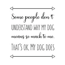 Some People Don't Understand Why My Dog Means So Much To Me. That's Ok. My Dog Does. Vector Quote