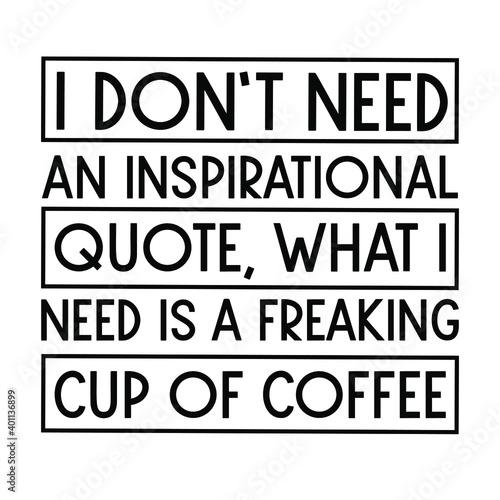Photo I don't need an inspirational quote, what I need is a freaking cup of coffee