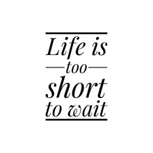 ''Life Is Too Short To Wait'' Lettering