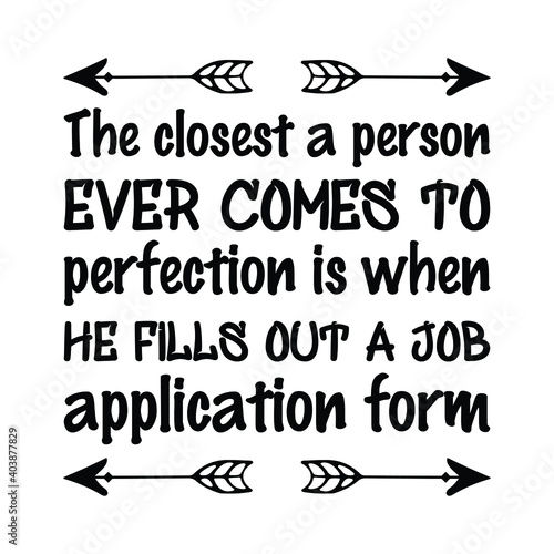 Valokuva The closest a person ever comes to perfection is when he fills out a job application form