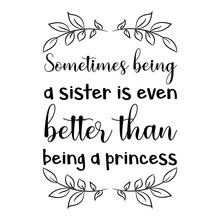 Sometimes Being A Sister Is Even Better Than Being A Princess. Vector Quote