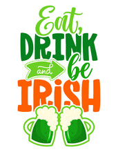 Eat, Drink And Be Irish - Funny St Patrick's Day Inspirational Lettering Design For Posters, Flyers, T-shirts, Cards, Invitations, Stickers, Banners, Gifts. Leprechaun Shenanigans Lucky Charm Quote.