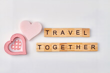 Travel Together Made With Wooden Alphabet Cubes. Romantic Journey Concept On White Background.