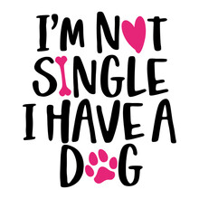 I Am Not Single, I Have A Dog - Words With Dog Footprint. - Funny Pet Vector Saying With Puppy Paw, Heart And Bone. Good For Scrap Booking, Posters, Textiles, Gifts, T Shirts.