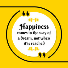 Vector Illustration Of Quote. Happiness Comes In The Way Of  A Dream, Not When  It Is Reached