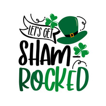 Let's Get Shamrocked - Funny Saying For St Patrick's Day. Good For T Shirt Print, Poster, Card, Mug And Other Gift Design.