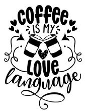 Coffee Is My Love Language - Concept With Coffee Cup. Motivational Poster Or Gift For Valentine's Day. Good For Scrap Booking, Motivation Posters, Gifts, Bar Sets. T Shirt, Mug Subtitle. Coffee Lover.