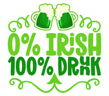 0% Irish 100% Drunk - Funny St Patrick's Day Lettering Design For Posters, Flyers, T-shirts, Cards, Invitations, Stickers, Banners, Gifts. Leprechaun Shenanigans Lucky Charm Quote.