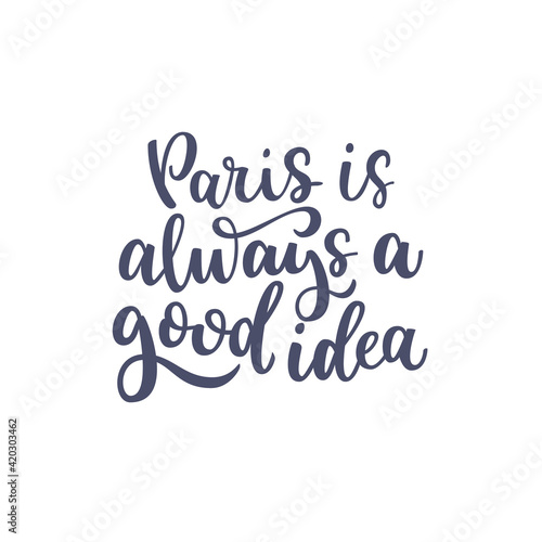 Inspirational quote Paris is always a good idea. Lettering phrase. Black ink. Vector illustration. Isolated on white background.