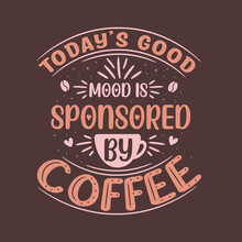 Today's Good Mood Is Sponsored By Coffee. Coffee Quotes Lettering Design.