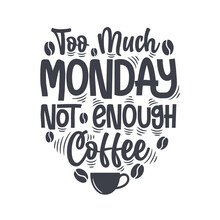 Too Much Monday Not Enough Coffee. Coffee Quotes Lettering Design.