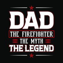 Dad - The Firefighter The Myth The Legend - Firefighter T Shirts Design,Vector Graphic, Typographic Poster Or T-shirt.