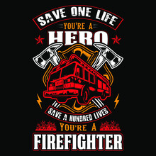 Save One Life You're A Hero Save A Hundred Lives You're A Firefighter - Firefighter Vector T Shirt Design