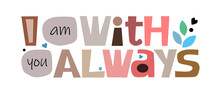 I Am With You Always  Colourful Letters. Confidence Building Words, Phrase For Personal Growth. T-shirts, Posters, Self Help Affirmation Inspiring Motivating Typography.