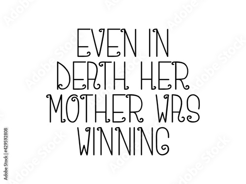 Even in death her mother was winning motivational quote, inspirational quote about innovation, possibility, beauty, believe, friendship, education, life, vision, women, business