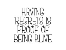Having Regrets Is Proof Of Being Alive Motivational Quote, Inspirational Quote About Education, Love, Vision, Business, Strategy, Aim, Study, Christianity, Intelligence, Life
