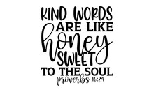 Kind Words Are Like Honey Sweet To The Soul Proverbs 16:24 - Scripture T Shirts Design, Hand Drawn Lettering Phrase, Calligraphy T Shirt Design, Isolated On White Background, Svg Files For Cutting Cri