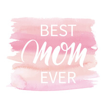 Best Mom Ever. Hand Written Lettering Quote. Mothers Day Greeting Card. Text On Pink Watercolor Background. Modern Calligraphy, Badge For Mother's Day. Vector Illustration Isolated On White.