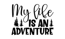 My Life Is An Adventure - Adventure T Shirts Design, Hand Drawn Lettering Phrase, Calligraphy T Shirt Design, Isolated On White Background, Svg Files For Cutting Cricut And Silhouette, EPS 10