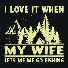 I Love It When My Wife Lets Me, Me Go Fishing- Love Fishing - Fishing T-Shirt Design.