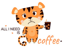 Sad, Upset, Grumpy Tiger With A Cup Of Coffee. All I Need Is Coffee - Text. Vector Illustration. Cute Concept Animal Character For Design, Print, Decor, Cards And Banners