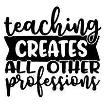 Teaching Creates All Other Professions Background Inspirational Positive Quotes, Motivational, Typography, Lettering Design