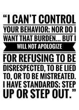 """Motivational Quote On White, """"I Can't Control Your Behavior; Nor Do I Want That Burden… But I Will Not Apologize For Refusing To Be Disrespected, To Be Lied To, Or To Be Mistreated. I Have Standards"""