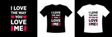 I Love Way You Love Me Typography Tshirt Design Love Romantic T Shirt