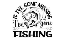 If I've Gone Missing I've Gone Fishing-Typography Lettering Design, Printing For T Shirt, Banner, Poster, Mug Etc. Vector Illustration