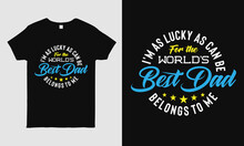"""Father's Day Cool T-shirt Design Featuring Message """"I'm As Lucky As Can Be For The World's Best Dad Belongs To Me """". Typography T-shirt Design Template. Gift For Dad."""
