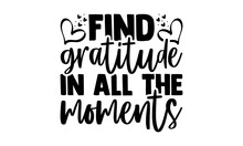 Find Gratitude In All The Moments - Gratitude T Shirts Design, Hand Drawn Lettering Phrase, Calligraphy T Shirt Design, Isolated On White Background, Svg Files For Cutting Cricut And Silhouette, EPS 1