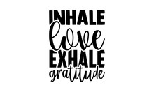 Inhale Love Exhale Gratitude - Gratitude T Shirts Design, Hand Drawn Lettering Phrase, Calligraphy T Shirt Design, Isolated On White Background, Svg Files For Cutting Cricut And Silhouette, EPS 10
