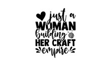 Just A Woman Building Her Craft Empire - Love Crafting T Shirts Design, Hand Drawn Lettering Phrase, Calligraphy T Shirt Design, Isolated On White Background, Svg Files For Cutting Cricut And Silhouet
