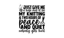 Just Give Me A Huge Mug Of Tea My Knitting & Two Hours Of Peace And Quiet Nobody Gets Hurt - Knitting T Shirts Design, Hand Drawn Lettering Phrase, Calligraphy T Shirt Design, Isolated On White Backgr
