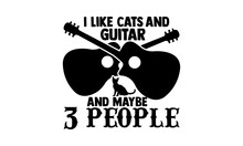 I Like Cats And Guitar And Maybe 3 People - Guitar T Shirts Design, Hand Drawn Lettering Phrase, Calligraphy T Shirt Design, Isolated On White Background, Svg Files For Cutting Cricut And Silhouette,
